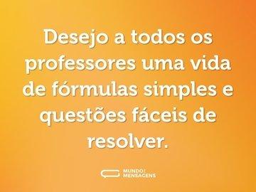Desejo a todos os professores uma vida de fórmulas simples e questões fáceis de resolver.
