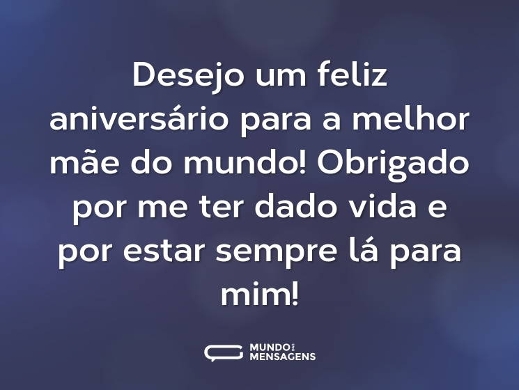 Desejo um feliz aniversário para a melhor mãe do mundo! Obrigado por me ter dado vida e por estar sempre lá para mim!