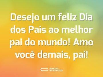 Desejo um feliz Dia dos Pais ao melhor pai do mundo! Amo você demais, pai!