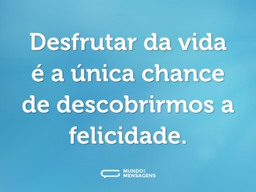 Desfrutar da vida é a única chance de descobrirmos a felicidade.