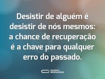 Desistir de alguém é desistir de nós mesmos: a chance de recuperação é a chave para qualquer erro do passado.