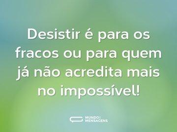 Desistir é para os fracos ou para quem já não acredita mais no impossível!