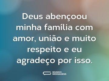 Deus abençoou minha família com amor, união e muito respeito e eu agradeço por isso.