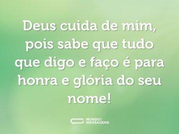 Deus cuida de mim, pois sabe que tudo que digo e faço é para honra e glória do seu nome!