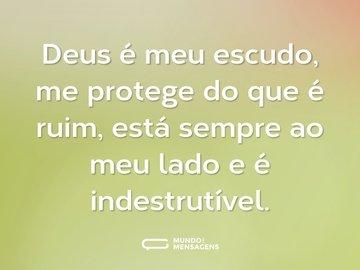Deus é meu escudo, me protege do que é ruim, está sempre ao meu lado e é indestrutível.
