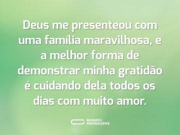 Deus me presenteou com uma família maravilhosa, e a melhor forma de demonstrar minha gratidão é cuidando dela todos os dias com muito amor.