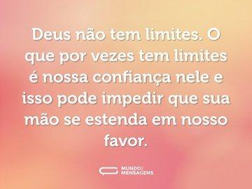 Deus não tem limites. O que por vezes tem limites é nossa confiança nele e isso pode impedir que sua mão se estenda em nosso favor.