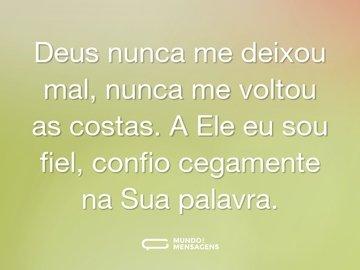 Deus nunca me deixou mal, nunca me voltou as costas. A Ele eu sou fiel, confio cegamente na Sua palavra.