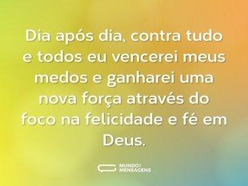 Dia após dia, contra tudo e todos eu vencerei meus medos e ganharei uma nova força através do foco na felicidade e fé em Deus.