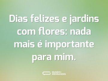 Dias felizes e jardins com flores: nada mais é importante para mim.