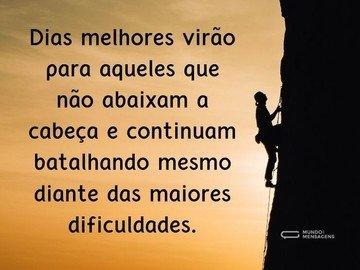 Dias melhores virão para aqueles que não abaixam a cabeça e continuam batalhando mesmo diante das maiores dificuldades.