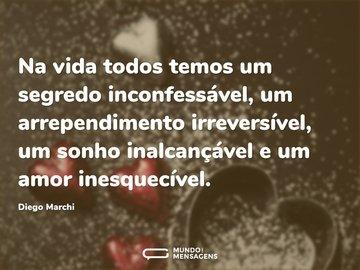 Na vida todos temos um segredo inconfessável, um arrependimento irreversível, um sonho inalcançável e um amor inesquecível.