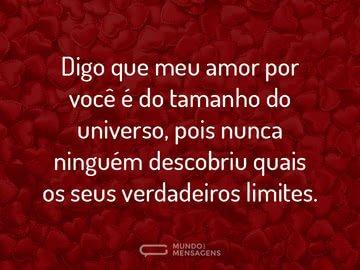 Digo que meu amor por você é do tamanho do universo, pois nunca ninguém descobriu quais os seus verdadeiros limites.