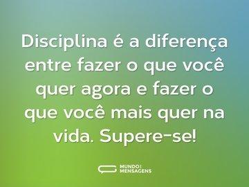 Disciplina é a diferença entre fazer o que você quer agora e fazer o que você mais quer na vida. Supere-se!