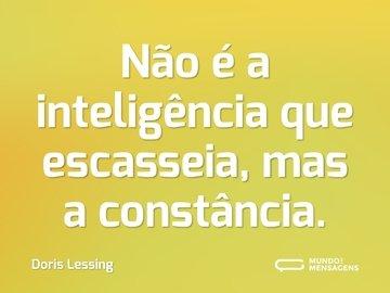 Não é a inteligência que escasseia, mas a constância.