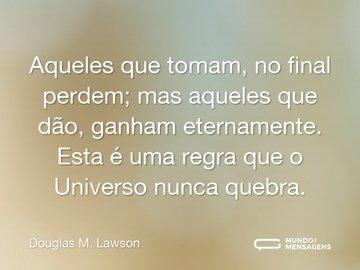 Aqueles que tomam, no final perdem; mas aqueles que dão, ganham eternamente. Esta é uma regra que o Universo nunca quebra.