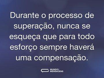 Durante o processo de superação, nunca se esqueça que para todo esforço sempre haverá uma compensação.