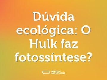 Dúvida ecológica: O Hulk faz fotossíntese?