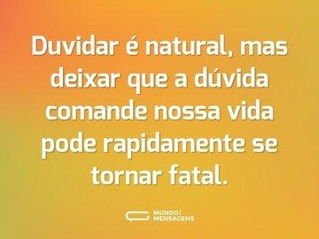 Duvidar é natural, mas deixar que a dúvida comande nossa vida pode rapidamente se tornar fatal.