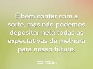 É bom contar com a sorte, mas não podemos depositar nela todas as expectativas de melhora para nosso futuro.