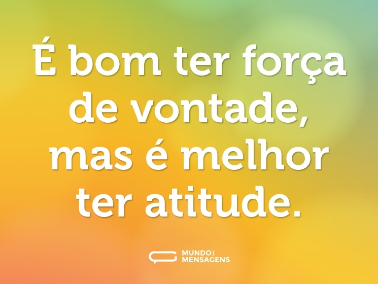 É bom ter força de vontade, mas é melhor ter atitude.