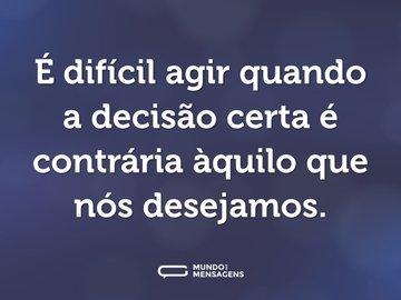 É difícil agir quando a decisão certa é contrária àquilo que nós desejamos.