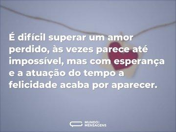 É difícil superar um amor perdido, às vezes parece até impossível, mas com esperança e a atuação do tempo a felicidade acaba por aparecer.