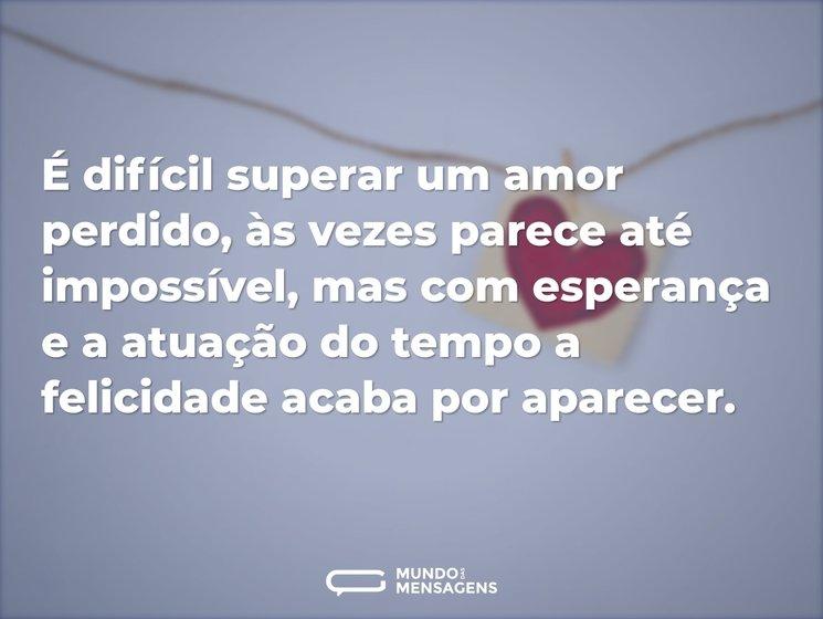 É difícil superar um amor perdido, às ve...
