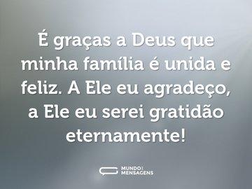 É graças a Deus que minha família é unida e feliz. A Ele eu agradeço, a Ele eu serei gratidão eternamente!