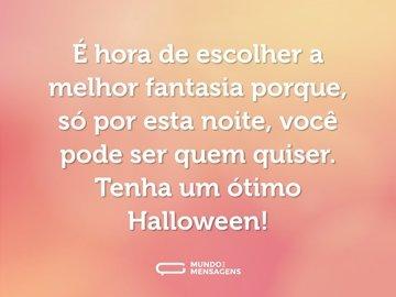 É hora de escolher a melhor fantasia porque, só por esta noite, você pode ser quem quiser. Tenha um ótimo Halloween!