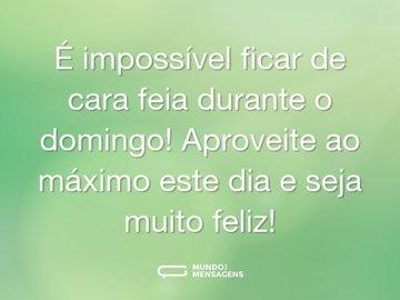 É impossível ficar de cara feia durante o domingo! Aproveite ao máximo este dia e seja muito feliz!