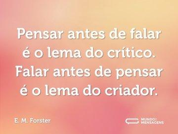 Pensar antes de falar é o lema do crítico. Falar antes de pensar é o lema do criador.
