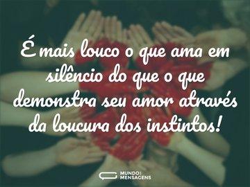 É mais louco o que ama em silêncio do que o que demonstra seu amor através da loucura dos instintos!