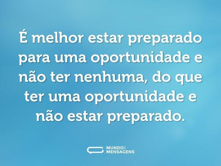 É melhor estar preparado para uma oportunidade e não ter nenhuma, do que ter uma oportunidade e não estar preparado.