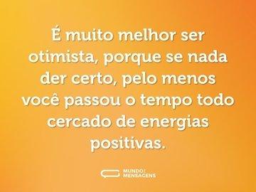 É muito melhor ser otimista, porque se nada der certo, pelo menos você passou o tempo todo cercado de energias positivas.