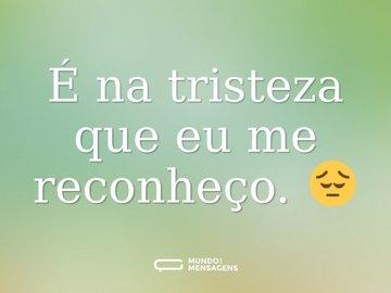 É na tristeza que eu me reconheço. 😔
