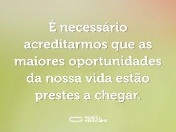 É necessário acreditarmos que as maiores oportunidades da nossa vida estão prestes a chegar.