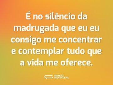 É no silêncio da madrugada que eu eu consigo me concentrar e contemplar tudo que a vida me oferece.