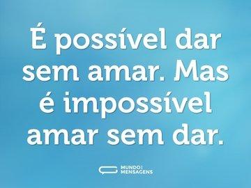 É possível dar sem amar. Mas é impossível amar sem dar.