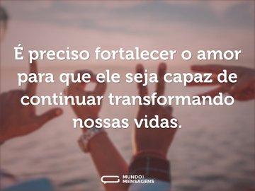 É preciso fortalecer o amor para que ele seja capaz de continuar transformando nossas vidas.