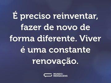 É preciso reinventar, fazer de novo de forma diferente. Viver é uma constante renovação.