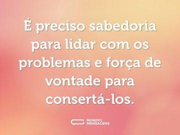 É preciso sabedoria para lidar com os problemas e força de vontade para consertá-los.