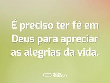 É preciso ter fé em Deus para apreciar as alegrias da vida.