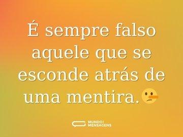 É sempre falso aquele que se esconde atrás de uma mentira.🤥