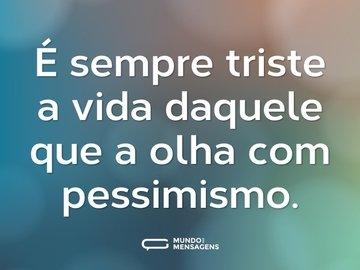É sempre triste a vida daquele que a olha com pessimismo.