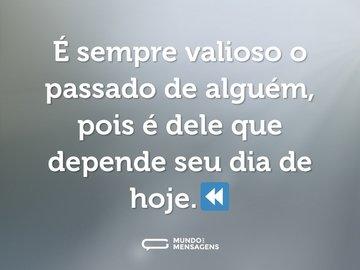 É sempre valioso o passado de alguém, pois é dele que depende seu dia de hoje.⏪