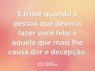 É triste quando a pessoa que deveria fazer você feliz é aquela que mais lhe causa dor e decepção.