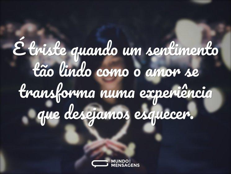 É triste quando um sentimento tão lindo como o amor se transforma numa experiência que desejamos esquecer.