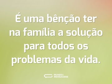 É uma bênção ter na família a solução para todos os problemas da vida.