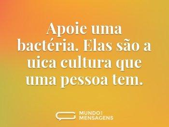 Apoie uma bactéria. Elas são a uica cultura que uma pessoa tem.